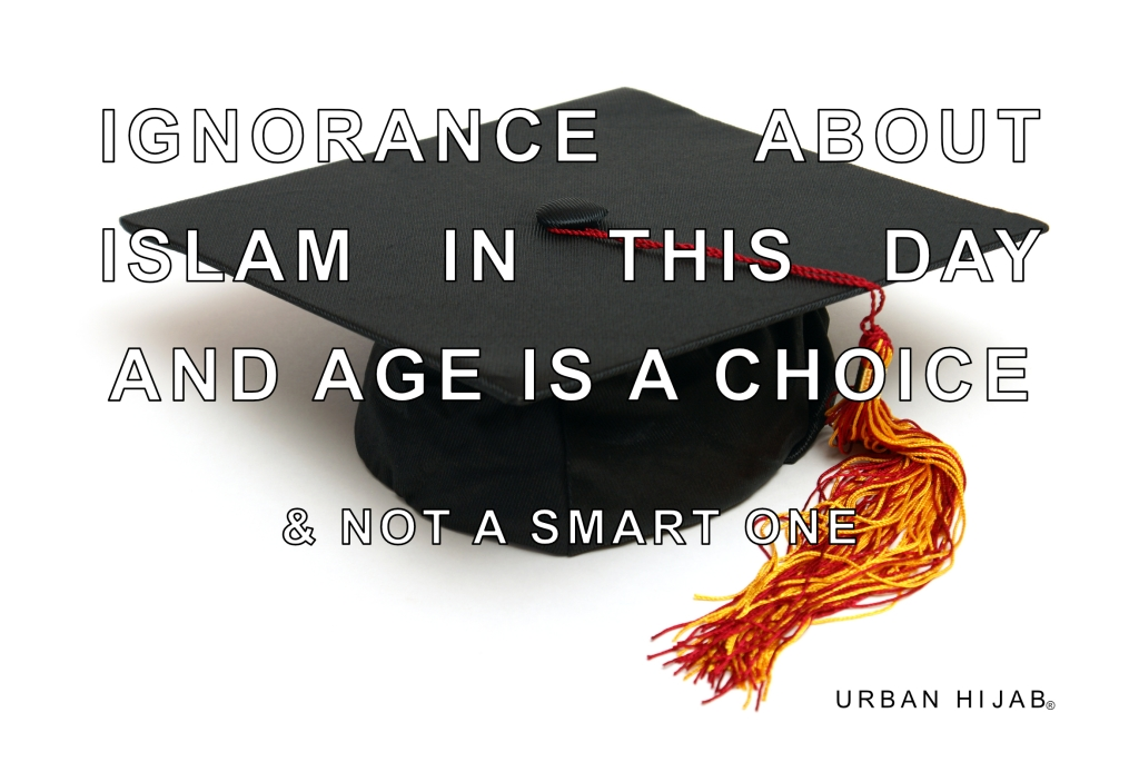 Ignorance about Islam in this day and age is a choice and not a smart one.